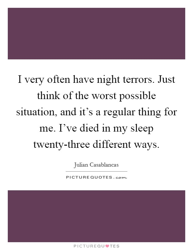 I very often have night terrors. Just think of the worst possible situation, and it's a regular thing for me. I've died in my sleep twenty-three different ways Picture Quote #1