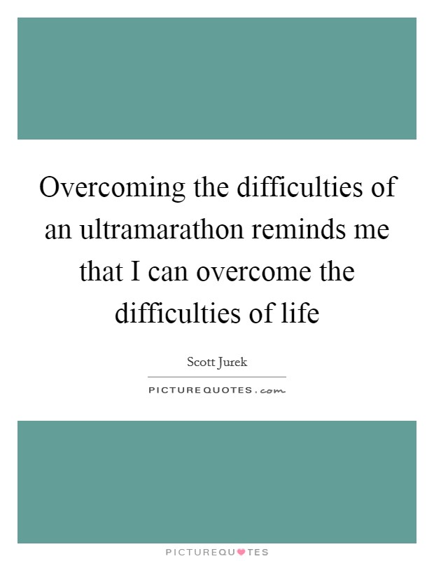 Overcoming the difficulties of an ultramarathon reminds me that I can overcome the difficulties of life Picture Quote #1