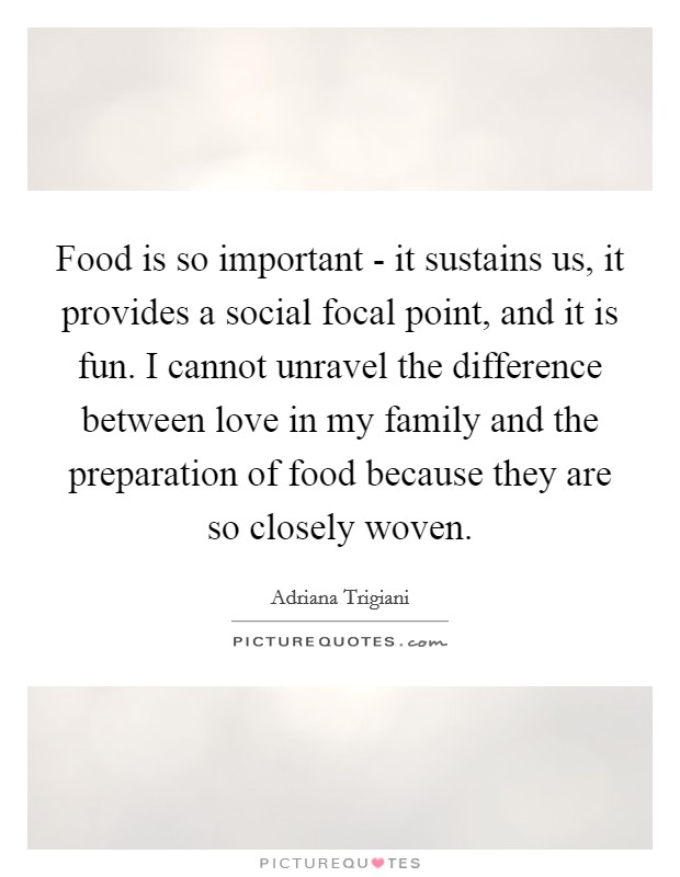 Food is so important - it sustains us, it provides a social focal point, and it is fun. I cannot unravel the difference between love in my family and the preparation of food because they are so closely woven Picture Quote #1