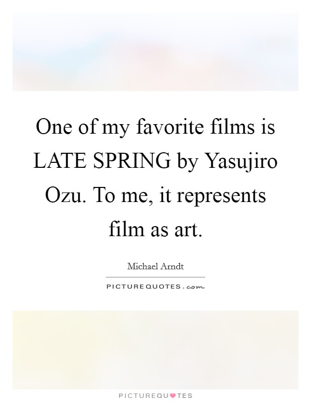 One of my favorite films is LATE SPRING by Yasujiro Ozu. To me, it represents film as art Picture Quote #1