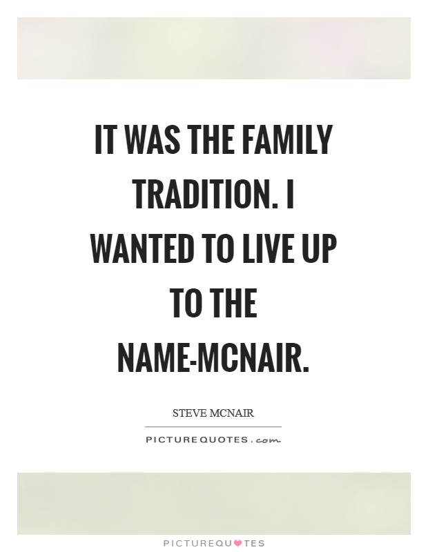 It was the family tradition. I wanted to live up to the name-McNair Picture Quote #1