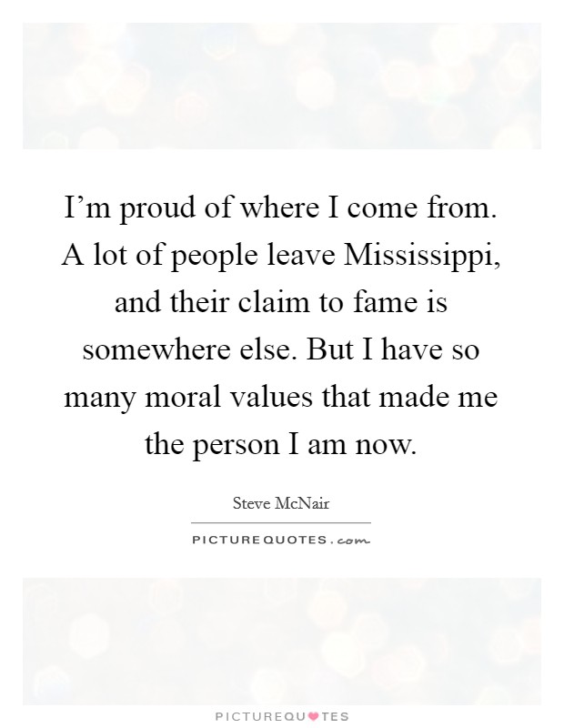 I'm proud of where I come from. A lot of people leave Mississippi, and their claim to fame is somewhere else. But I have so many moral values that made me the person I am now Picture Quote #1