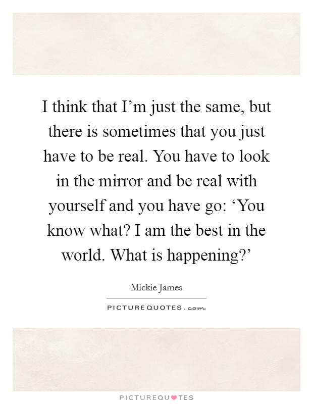 I think that I'm just the same, but there is sometimes that you just have to be real. You have to look in the mirror and be real with yourself and you have go: 'You know what? I am the best in the world. What is happening?' Picture Quote #1