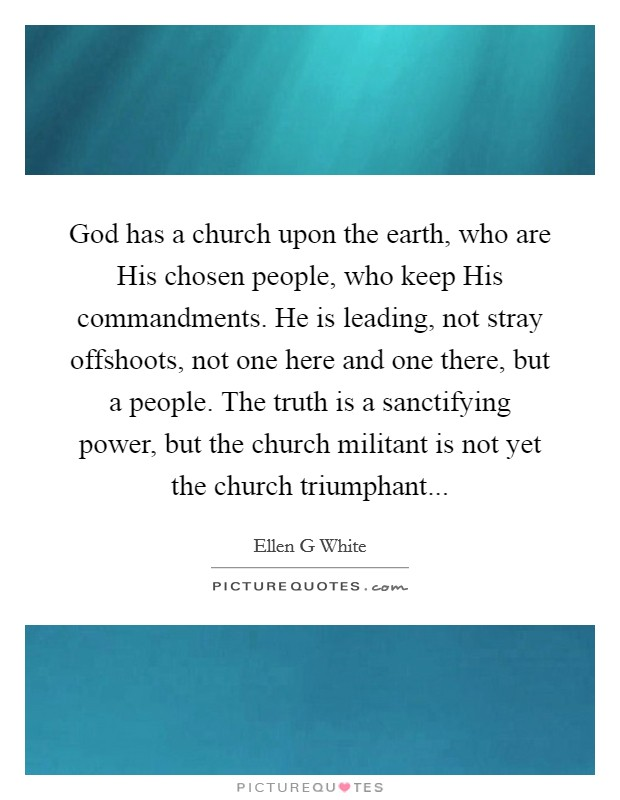 God has a church upon the earth, who are His chosen people, who keep His commandments. He is leading, not stray offshoots, not one here and one there, but a people. The truth is a sanctifying power, but the church militant is not yet the church triumphant Picture Quote #1