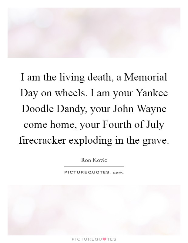 I am the living death, a Memorial Day on wheels. I am your Yankee Doodle Dandy, your John Wayne come home, your Fourth of July firecracker exploding in the grave Picture Quote #1