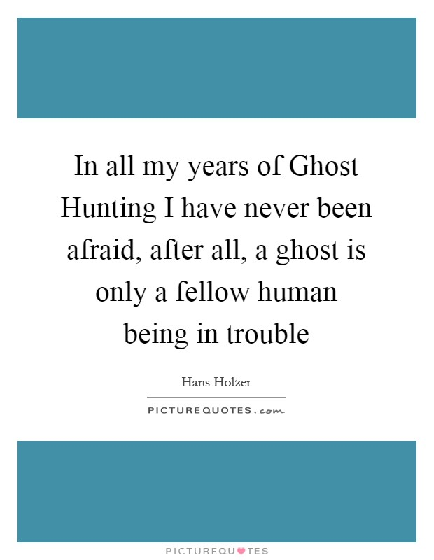 In all my years of Ghost Hunting I have never been afraid, after all, a ghost is only a fellow human being in trouble Picture Quote #1