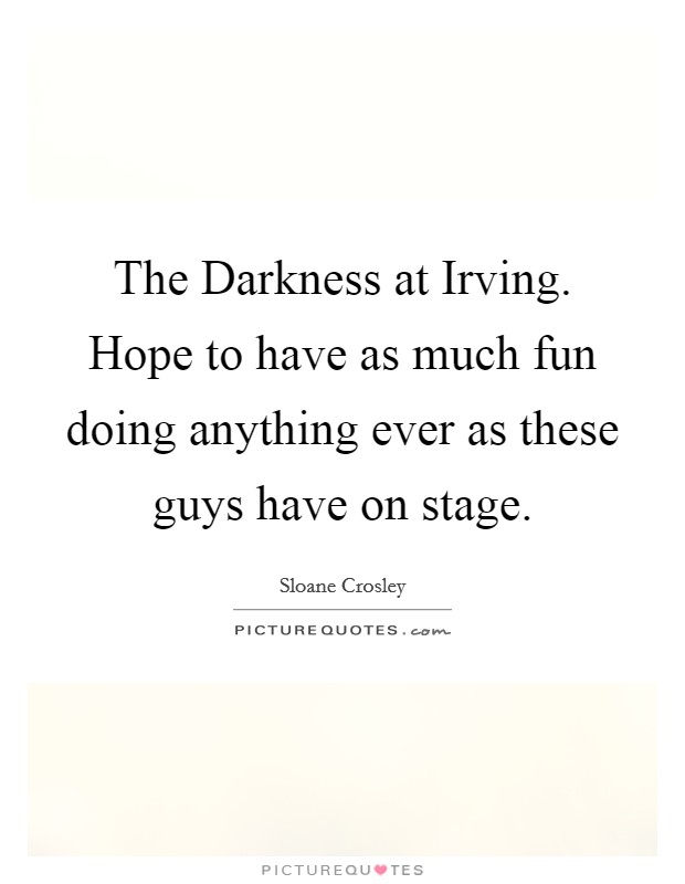 The Darkness at Irving. Hope to have as much fun doing anything ever as these guys have on stage Picture Quote #1