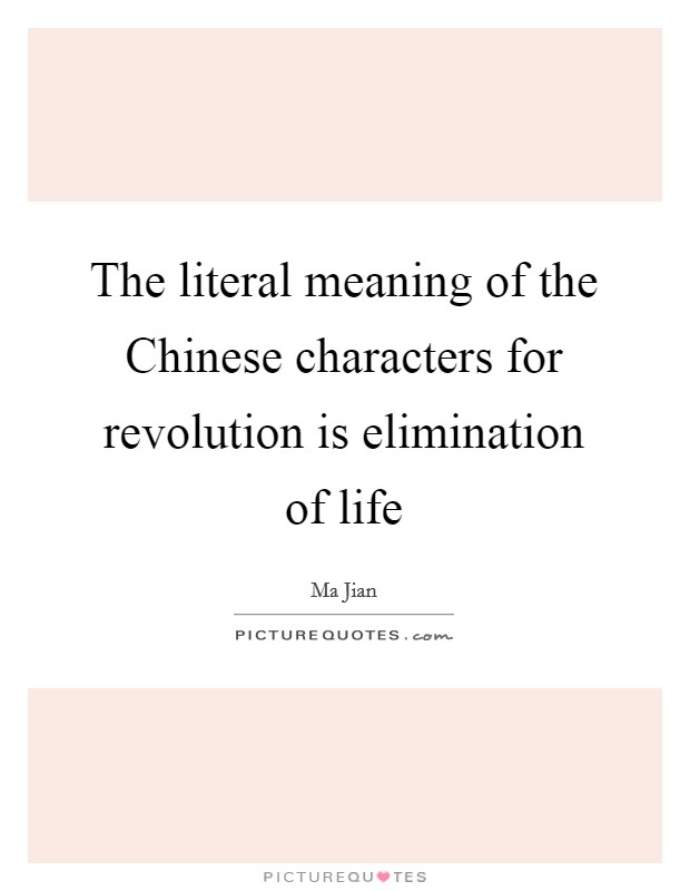 The literal meaning of the Chinese characters for revolution is elimination of life Picture Quote #1