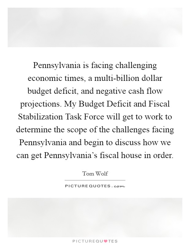 Pennsylvania is facing challenging economic times, a multi-billion dollar budget deficit, and negative cash flow projections. My Budget Deficit and Fiscal Stabilization Task Force will get to work to determine the scope of the challenges facing Pennsylvania and begin to discuss how we can get Pennsylvania's fiscal house in order Picture Quote #1