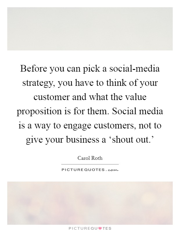 Before you can pick a social-media strategy, you have to think of your customer and what the value proposition is for them. Social media is a way to engage customers, not to give your business a 'shout out.' Picture Quote #1
