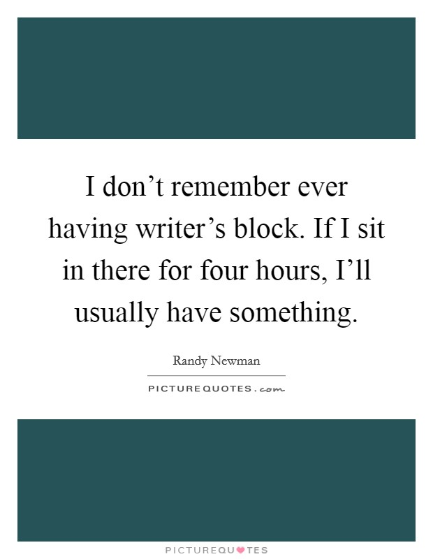 I don't remember ever having writer's block. If I sit in there for four hours, I'll usually have something Picture Quote #1