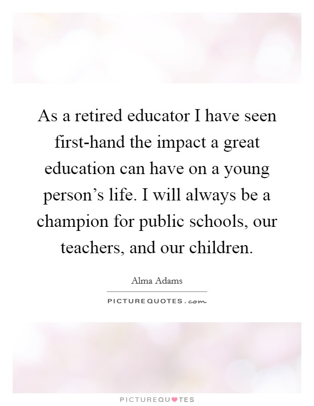 As a retired educator I have seen first-hand the impact a great education can have on a young person's life. I will always be a champion for public schools, our teachers, and our children Picture Quote #1