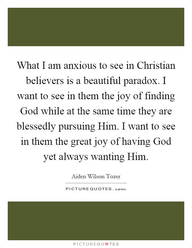 What I am anxious to see in Christian believers is a beautiful paradox. I want to see in them the joy of finding God while at the same time they are blessedly pursuing Him. I want to see in them the great joy of having God yet always wanting Him Picture Quote #1