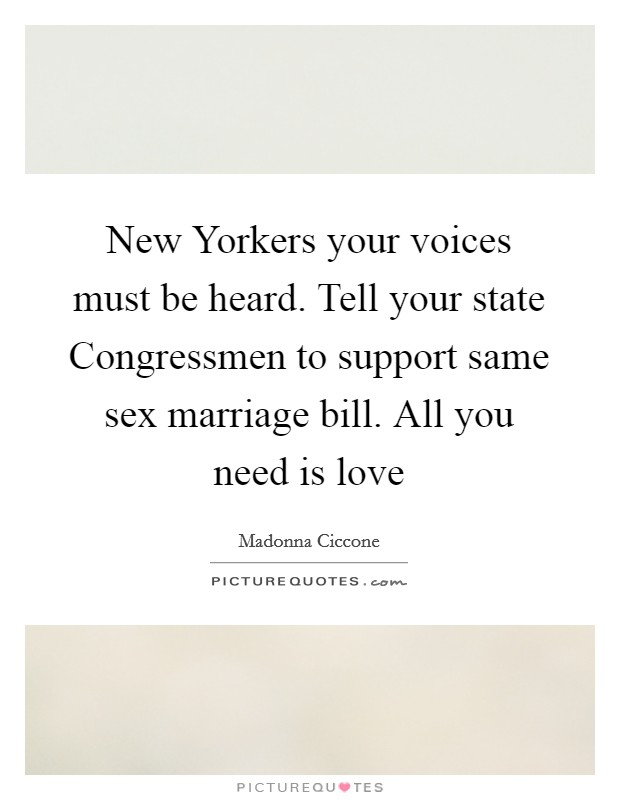 New Yorkers your voices must be heard. Tell your state Congressmen to support same sex marriage bill. All you need is love Picture Quote #1