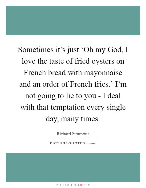 Sometimes it's just 'Oh my God, I love the taste of fried oysters on French bread with mayonnaise and an order of French fries.' I'm not going to lie to you - I deal with that temptation every single day, many times Picture Quote #1