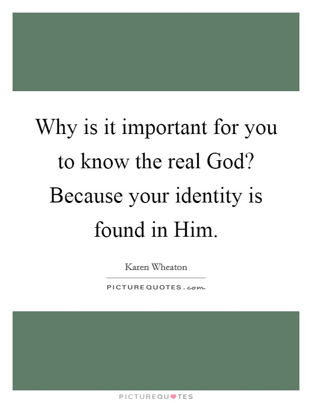 Why is it important for you to know the real God? Because your identity is found in Him Picture Quote #1