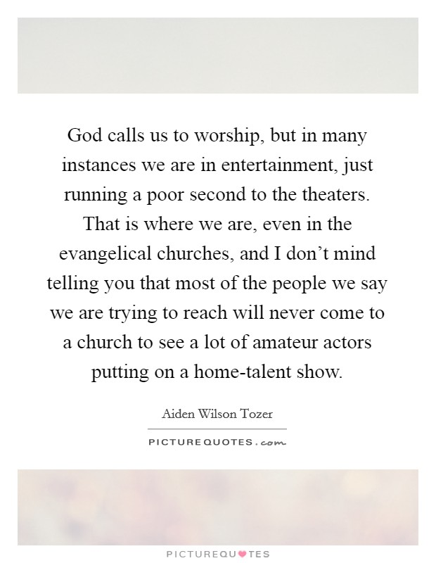God calls us to worship, but in many instances we are in entertainment, just running a poor second to the theaters. That is where we are, even in the evangelical churches, and I don't mind telling you that most of the people we say we are trying to reach will never come to a church to see a lot of amateur actors putting on a home-talent show Picture Quote #1