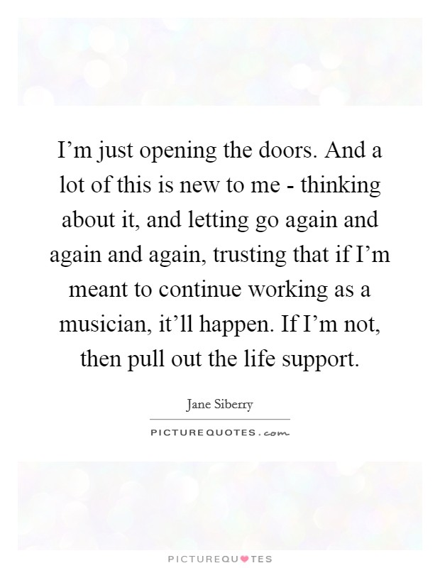 I'm just opening the doors. And a lot of this is new to me - thinking about it, and letting go again and again and again, trusting that if I'm meant to continue working as a musician, it'll happen. If I'm not, then pull out the life support Picture Quote #1