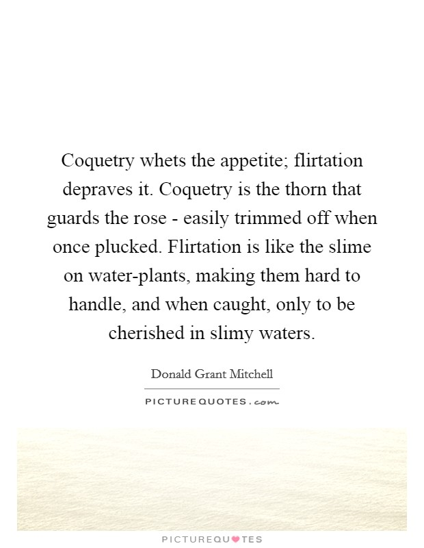 Coquetry whets the appetite; flirtation depraves it. Coquetry is the thorn that guards the rose - easily trimmed off when once plucked. Flirtation is like the slime on water-plants, making them hard to handle, and when caught, only to be cherished in slimy waters Picture Quote #1