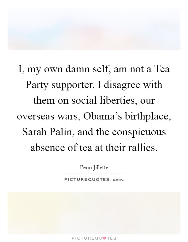 I, my own damn self, am not a Tea Party supporter. I disagree with them on social liberties, our overseas wars, Obama's birthplace, Sarah Palin, and the conspicuous absence of tea at their rallies Picture Quote #1