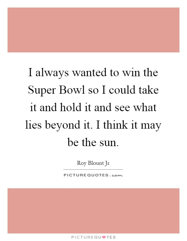 I always wanted to win the Super Bowl so I could take it and hold it and see what lies beyond it. I think it may be the sun Picture Quote #1