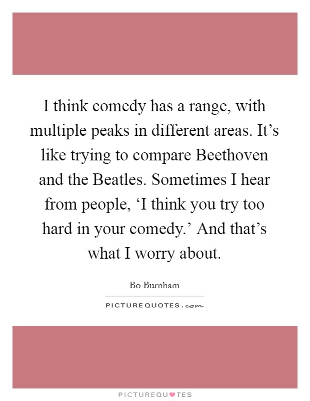 I think comedy has a range, with multiple peaks in different areas. It's like trying to compare Beethoven and the Beatles. Sometimes I hear from people, 'I think you try too hard in your comedy.' And that's what I worry about Picture Quote #1