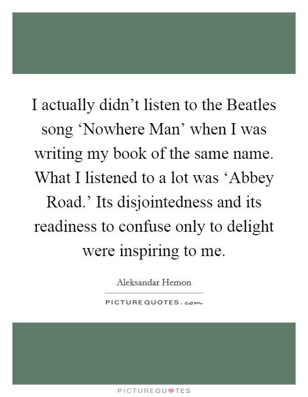 I actually didn't listen to the Beatles song 'Nowhere Man' when I was writing my book of the same name. What I listened to a lot was 'Abbey Road.' Its disjointedness and its readiness to confuse only to delight were inspiring to me Picture Quote #1