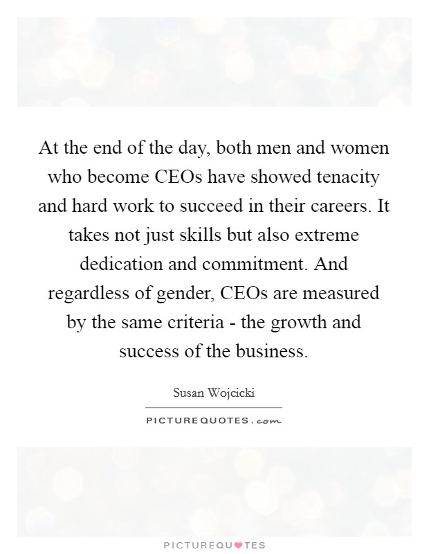 At the end of the day, both men and women who become CEOs have showed tenacity and hard work to succeed in their careers. It takes not just skills but also extreme dedication and commitment. And regardless of gender, CEOs are measured by the same criteria - the growth and success of the business Picture Quote #1