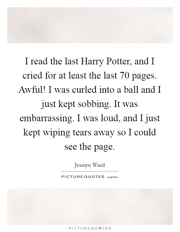I read the last Harry Potter, and I cried for at least the last 70 pages. Awful! I was curled into a ball and I just kept sobbing. It was embarrassing. I was loud, and I just kept wiping tears away so I could see the page Picture Quote #1