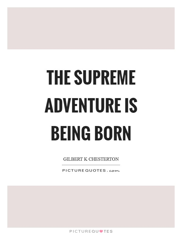 The supreme adventure is being BORN Picture Quote #1
