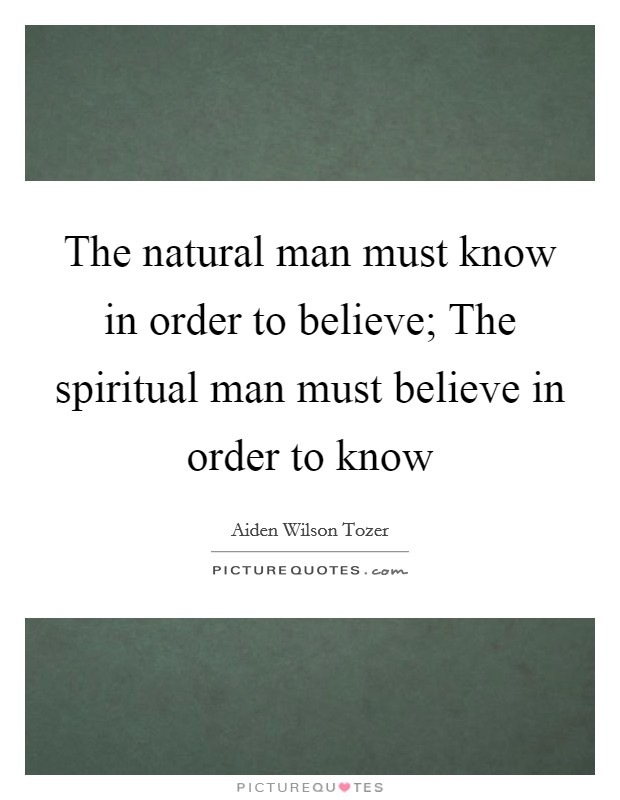 The natural man must know in order to believe; The spiritual man must believe in order to know Picture Quote #1