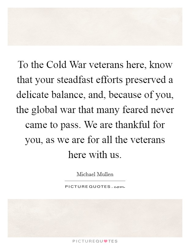 To the Cold War veterans here, know that your steadfast efforts preserved a delicate balance, and, because of you, the global war that many feared never came to pass. We are thankful for you, as we are for all the veterans here with us Picture Quote #1