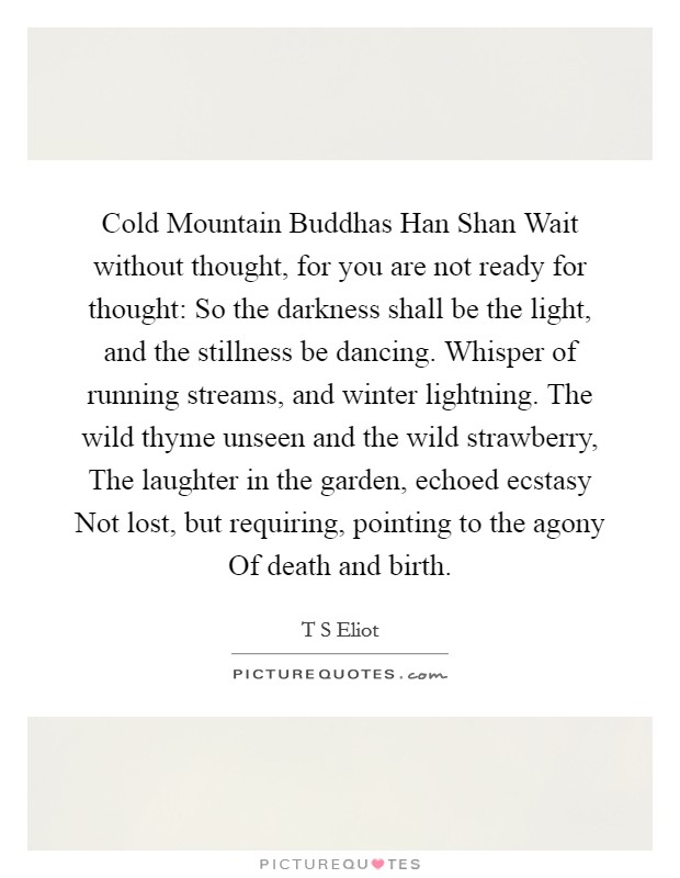 Cold Mountain Buddhas Han Shan Wait without thought, for you are not ready for thought: So the darkness shall be the light, and the stillness be dancing. Whisper of running streams, and winter lightning. The wild thyme unseen and the wild strawberry, The laughter in the garden, echoed ecstasy Not lost, but requiring, pointing to the agony Of death and birth Picture Quote #1