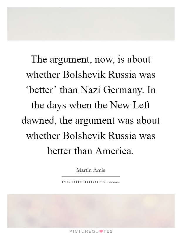 The argument, now, is about whether Bolshevik Russia was 'better' than Nazi Germany. In the days when the New Left dawned, the argument was about whether Bolshevik Russia was better than America Picture Quote #1