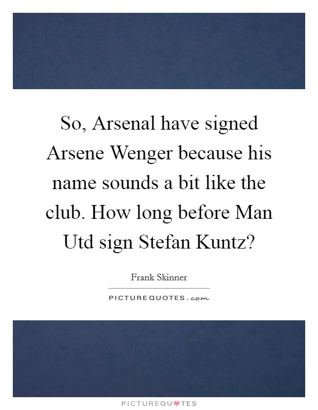 So, Arsenal have signed Arsene Wenger because his name sounds a bit like the club. How long before Man Utd sign Stefan Kuntz? Picture Quote #1