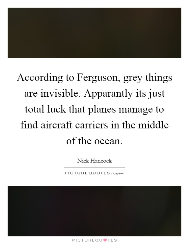 According to Ferguson, grey things are invisible. Apparantly its just total luck that planes manage to find aircraft carriers in the middle of the ocean Picture Quote #1