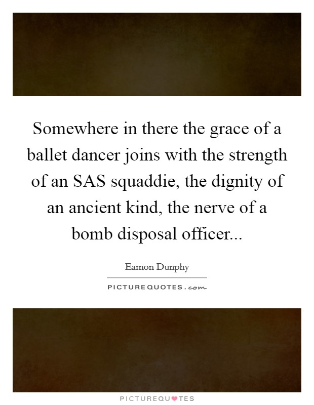 Somewhere in there the grace of a ballet dancer joins with the strength of an SAS squaddie, the dignity of an ancient kind, the nerve of a bomb disposal officer Picture Quote #1