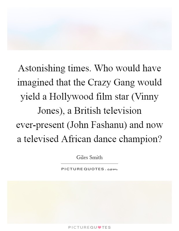 Astonishing times. Who would have imagined that the Crazy Gang would yield a Hollywood film star (Vinny Jones), a British television ever-present (John Fashanu) and now a televised African dance champion? Picture Quote #1