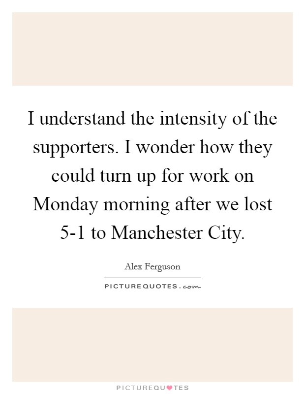 I understand the intensity of the supporters. I wonder how they could turn up for work on Monday morning after we lost 5-1 to Manchester City Picture Quote #1
