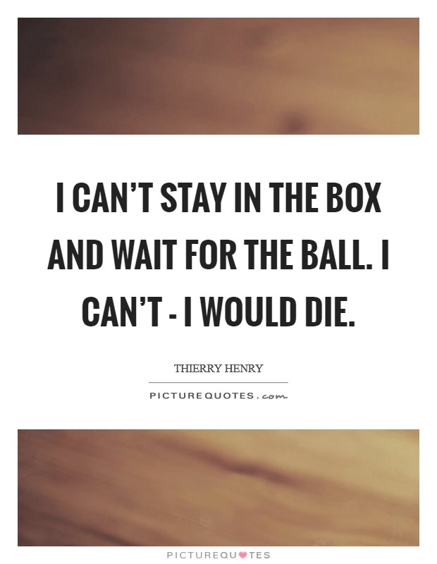I can't stay in the box and wait for the ball. I can't - I would die Picture Quote #1