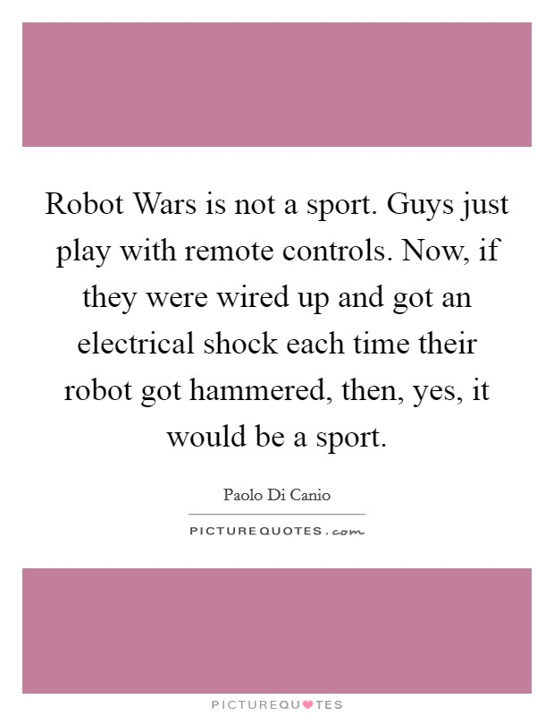 Robot Wars is not a sport. Guys just play with remote controls. Now, if they were wired up and got an electrical shock each time their robot got hammered, then, yes, it would be a sport Picture Quote #1