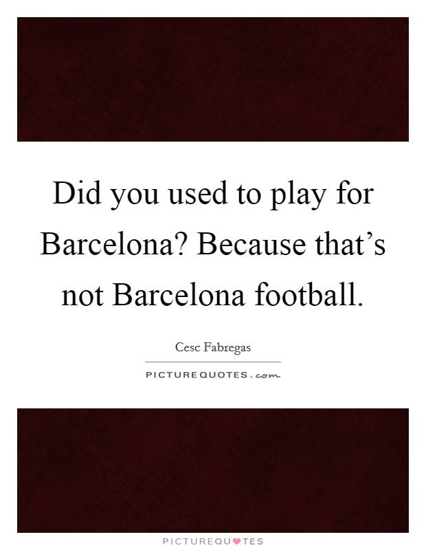 Did you used to play for Barcelona? Because that's not Barcelona football Picture Quote #1