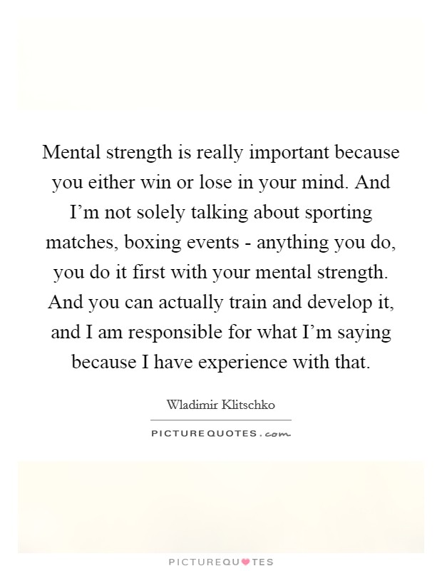 Mental strength is really important because you either win or lose in your mind. And I'm not solely talking about sporting matches, boxing events - anything you do, you do it first with your mental strength. And you can actually train and develop it, and I am responsible for what I'm saying because I have experience with that Picture Quote #1