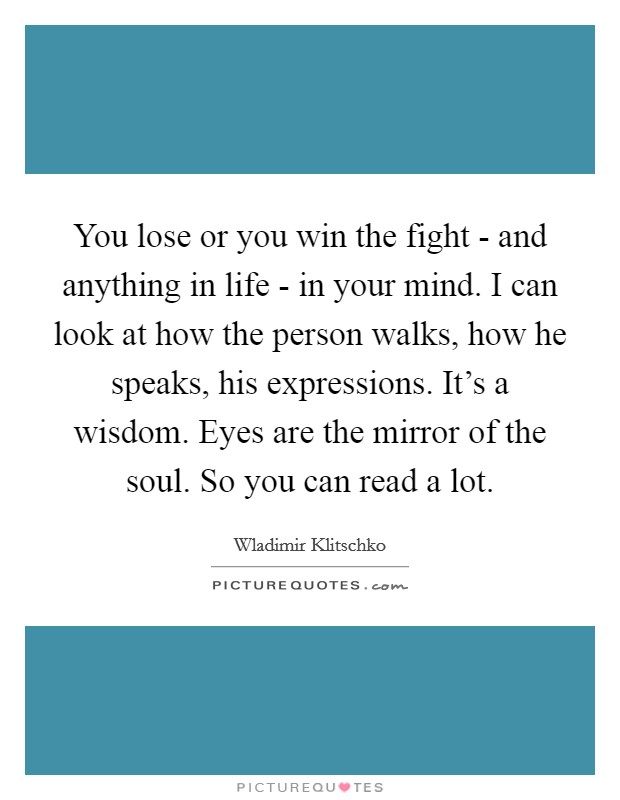 You lose or you win the fight - and anything in life - in your mind. I can look at how the person walks, how he speaks, his expressions. It's a wisdom. Eyes are the mirror of the soul. So you can read a lot Picture Quote #1