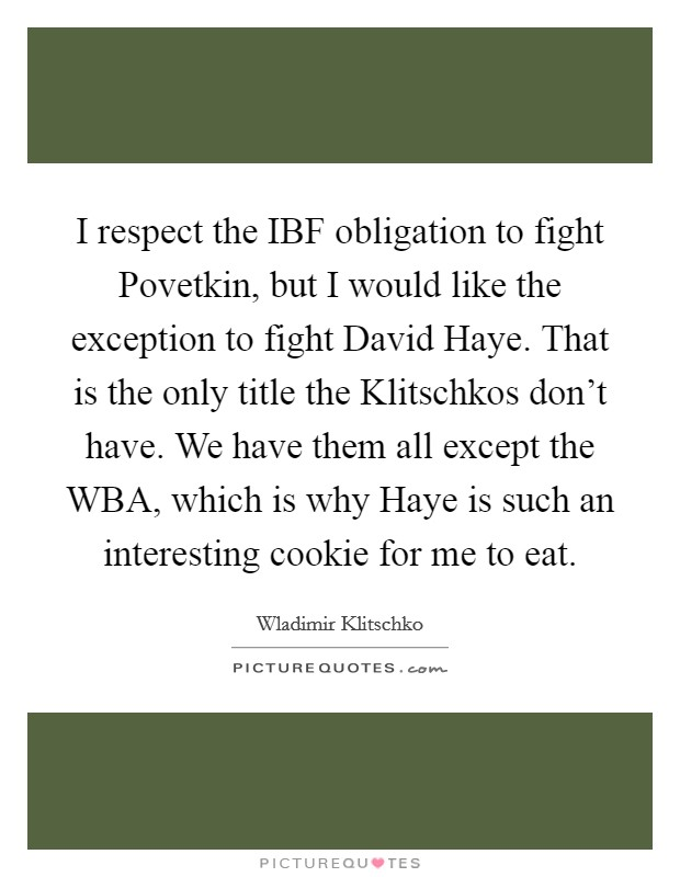 I respect the IBF obligation to fight Povetkin, but I would like the exception to fight David Haye. That is the only title the Klitschkos don't have. We have them all except the WBA, which is why Haye is such an interesting cookie for me to eat Picture Quote #1
