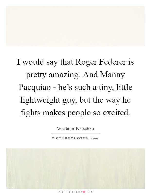 I would say that Roger Federer is pretty amazing. And Manny Pacquiao - he's such a tiny, little lightweight guy, but the way he fights makes people so excited Picture Quote #1