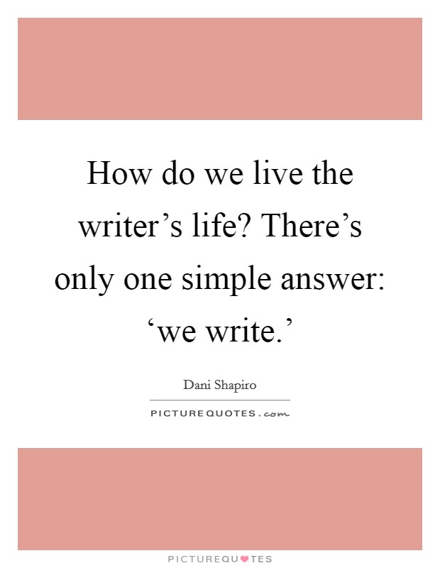 How do we live the writer's life? There's only one simple answer: 'we write.' Picture Quote #1