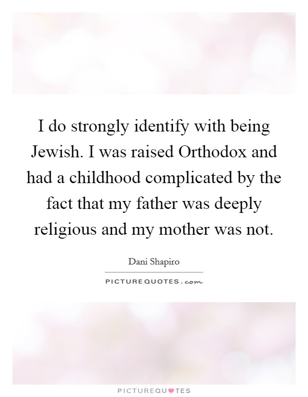 I do strongly identify with being Jewish. I was raised Orthodox and had a childhood complicated by the fact that my father was deeply religious and my mother was not Picture Quote #1