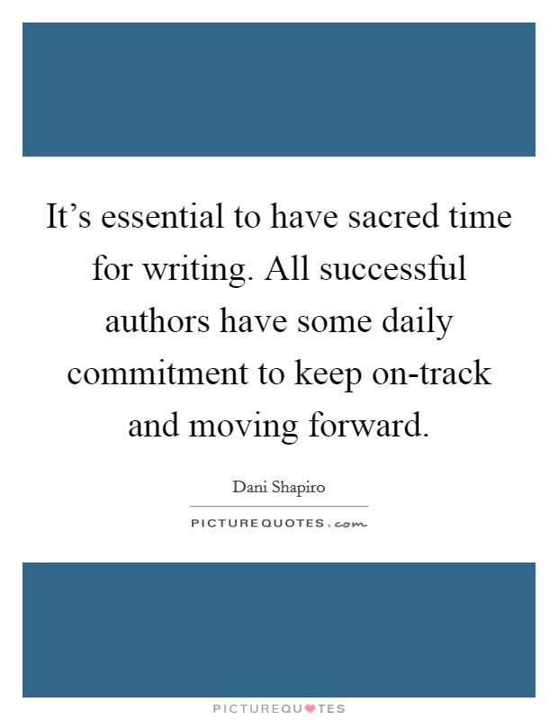 It's essential to have sacred time for writing. All successful authors have some daily commitment to keep on-track and moving forward Picture Quote #1