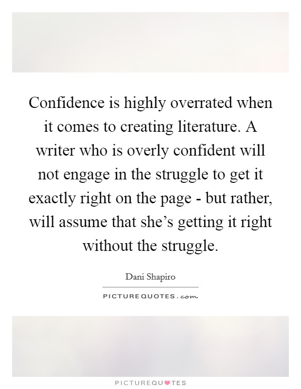 Confidence is highly overrated when it comes to creating literature. A writer who is overly confident will not engage in the struggle to get it exactly right on the page - but rather, will assume that she's getting it right without the struggle Picture Quote #1